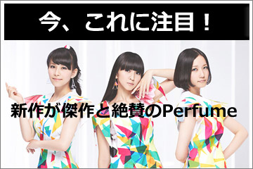 『Perfume』新作が傑作と評判!