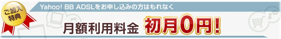 ご加入特典 Yahoo! BB ADSLをお申し込みの方はもれなく月額利用料金初月0円