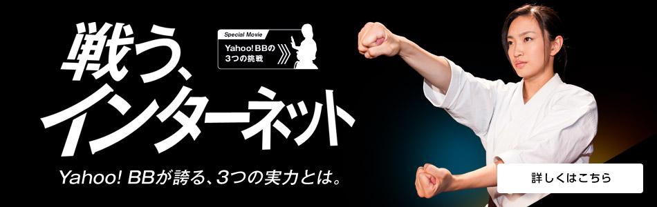 戦う、インターネット Yahoo! BBが誇る、3つの実力とは。Special Movie Yahoo! BB 3つの挑戦 詳しくはこちら