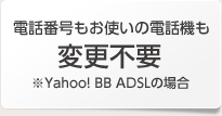 電話番号もお使いの電話機も変更不要 ※Yahoo! BB ADSLの場合