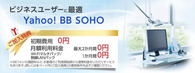 ビジネスユーザーに最適 Yahoo! BB SOHO ご加入特典 初期費用 0円 月額利用料金 最大2か月間0円 Wi-Fiマルチパック/無線LANパック 1か月間0円 ※BBフォンの通話料など、お客様のご利用開始時から通常料金をいただくサービスもあります。詳しくはご加入特典適用条件を必ずご確認ください。