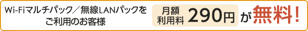Wi-Fiマルチパック/無線LANパックをご利用のお客様 月額利用料290円 が無料!