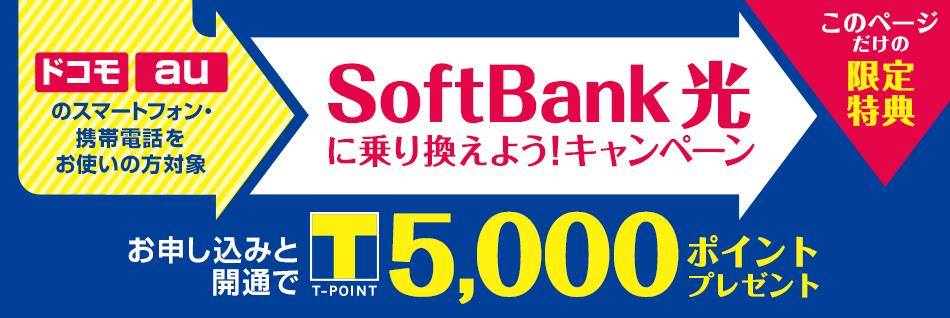 ドコモ auのスマートフォン・携帯電話をお使いの方対象 SoftBank 光に乗り換えようキャンペーン このページだけの限定特典 お申し込みと開通でT-POINT5,000ポイントプレゼント
