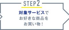 STEP2 対象サービスでお好きな商品をお買い物!