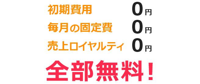 初期費用0円 毎月の固定費0円 売上ロイヤルティ0円 全部無料!