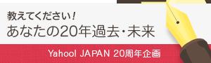 【Yahoo! JAPAN 20周年】記事募集 あなたの20年前・20年間・20年後を教えて下さい