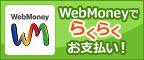 WebMoneyでラクラクお支払い!