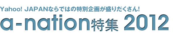 Yahoo! JAPAN�ʤ�ǤϤ����̴�褬�����������a-nation�ý�2012