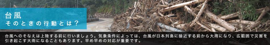 台風 そのときの行動とは? 台風へのそなえは上陸する前に行いましょう。気象条件によっては、台風が日本列島に接近する前から大雨になり、広範囲で災害を引き起こす大雨になることもあります。早め早めの対応が重要です。