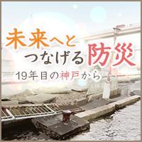 未来へとつなげる防災 〜19年目の神戸から〜