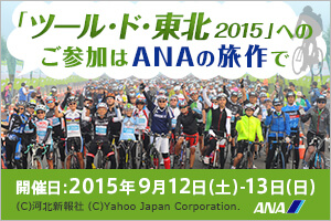 「ツール・ド・東北2015」へのご参加はANAの旅作で 開催日:2015年9月12日(土)・13日(日) (c)河北新報社 (c)Yahoo Japan Corporation. ANA