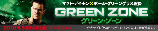GREEN ZONE グリーン・ゾーン 2010年5月14日(金)ロードショー 公式サイト(外部リンク)※リンク先は、音が出ます。