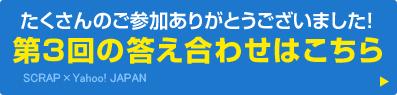 たくさんのご参加ありがとうございました! 第3回の答え合わせはこちら SCRAP×Yahoo! JAPAN