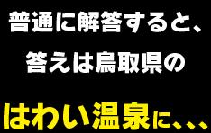 普通に解答すると、答えは鳥取県のはわい温泉に、、、