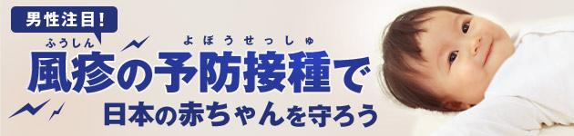 男性注目! 風疹の予防接種で日本の赤ちゃんを守ろう