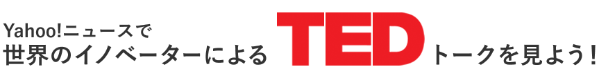 Yahoo!ニュースで世界のイノベーターによるTEDトークを見よう!