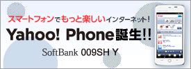 スマートフォンでもっと楽しいインターネット! Yahoo! Phone誕生!! SoftBank 009SH Y