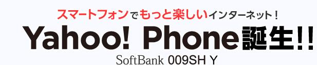 スマートフォンでもっと楽しいインターネット! Yahoo! Phone誕生!! SoftBank 009SH Y 台数限定