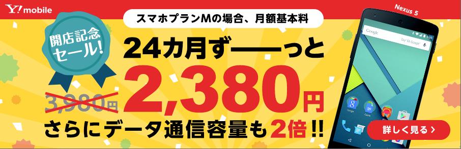 Y!mobile 開店記念セール! Nexus 5 スマホプランMの場合、24カ月ずーっと月額基本料2,380円 さらにデータ通信容量も2倍!! 詳しく見る