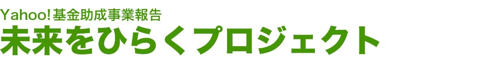 Yahoo!基金助成事業報告 未来をひらくプロジェクト