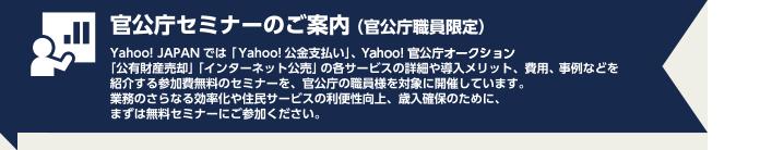 官公庁セミナーのご案内(官公庁職員限定) Yahoo!JAPANでは「Yahoo!公金支払い」、Yahoo!オークションの官公庁オークション「公有財産売却」「インターネット公売」の各サービスの詳細や導入メリット、費用、事例などを紹介する参加無料のセミナーを、官公庁の職員様を対象に開催しています。業務のさらなる効率や住民サービスの利便性向上、歳入確保のために、まずは無料セミナーにご参加ください。