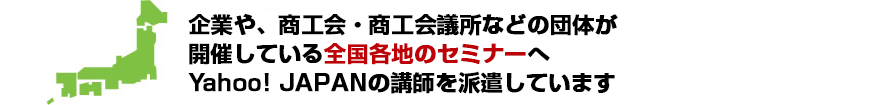 企業や、商工会・商工会議所などの団体が開催している全国各地のセミナーへYahoo! JAPANの講師を派遣しています