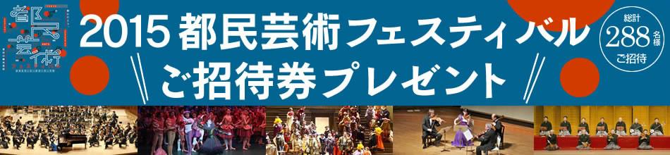 舞台芸術の祭典「2015都民芸術フェスティバル」に288名様をご招待!