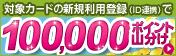 対象カードの新規利用登録(ID連携)で100,000ポイント山分け