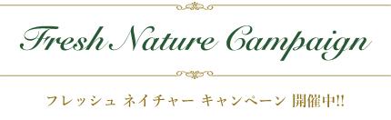 Fresh Nature Campaign フレッシュ ネイチャー キャンペーン 開催中!!