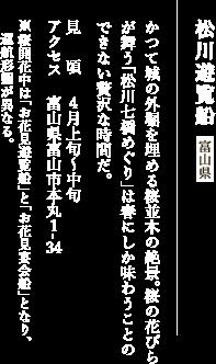 松川遊覧船 富山県 かつて城の外堀を埋める桜並木の絶景。桜の花びらが舞う「松川七橋めぐり」は春にしか味わうことのできない贅沢な時間だ。見頃:4月上旬〜中旬 アクセス: 富山県富山市本丸1-34 ※桜開花中は「お花見遊覧船」と「お花見宴会船」となり、運航形態が異なる。