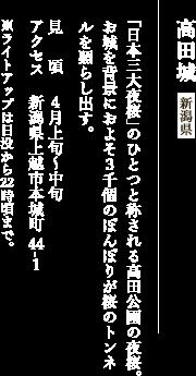高田城 新潟県 「日本三大夜桜」のひとつと称される高田公園の夜桜。お城を背景におよそ3千個のぼんぼりが桜のトンネルを照らし出す。見頃:4月上旬〜中旬 アクセス:新潟県上越市本城町44-1 ※ライトアップは日没から22時頃まで。