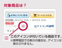 対象商品は? このアイコンがついている商品です。 ※携帯電話での表示の場合には、アイコンは表示されません。