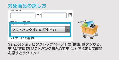 対象商品の探し方 Yahoo!ショッピングトップページ下の「検索」ボタンから、支払い方法で「ソフトバンクまとめて支払い」を指定して商品を探すとラクチン!
