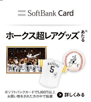 ホークス超レアグッズあたる ソフトバンクカードで5,000円以上お買い物をされた方の中で抽選 詳しくみる