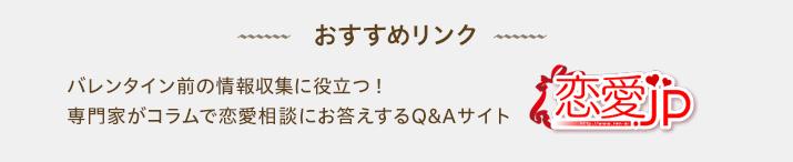 おすすめリンク バレンタイン前の情報収集に役立つ!  専門家がコラムで恋愛相談にお答えするQ&Aサイト 恋愛.jp