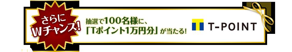 さらにWチャンス!抽選で100名様に、「Tポイント1万円分」が当たる!