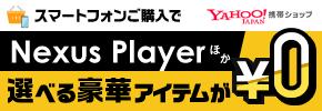 Yahoo!携帯ショップ スマートフォンご購入でNexus Palyerほか選べる豪華アイテムが0円