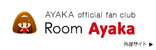AYAKA official fan club Room Ayaka 外部サイト