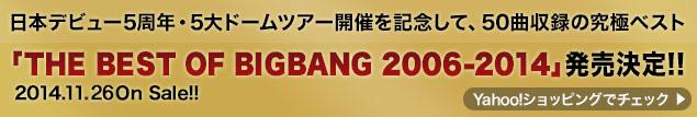 日本デビュー5周年・5大ドームツアー開催を記念して、50曲収録の究極ベスト「THE BEST OF BIGBANG 2006-2014」発売決定!! 2014.11.12 On Sale!! Yahoo!ショッピングでチェック