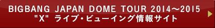 """BIGBANG JAPAN DOME TOUR 2014~2015 """"X"""" ライブ・ビューイング情報サイト"""