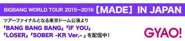 【BIGBANG WORLD TOUR 2015~2016 [MADE] IN JAPAN】のツアーファイナルとなる東京ドーム公演より「BANG BANG BANG」「IF YOU」「LOSER」「SOBER -KR Ver.- 」を配信中!