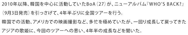 2010年以降、韓国を中心に活動していたBoA(27)が、ニューアルバム『WHO'S BACK?』(9月3日発売)を引っさげて、4年半ぶりに全国ツアーを行う。韓国での活動、アメリカでの映画撮影など、多忙を極めていたが、一回り成長して戻ってきたアジアの歌姫に、今回のツアーへの思い、4年半の成長などを聞いた。