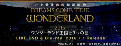 史上最強の移動遊園地 DREAMS COME TRUE WONDERLAND 2015 ワンダーランド王国と3つの団 LIVE DVD & Blu-ray 2016.7.7 Release!