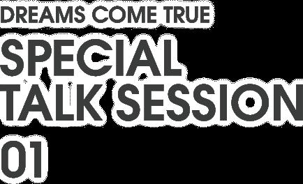 DREAMS COME TRUE SPECIAL TALK SESSION 01