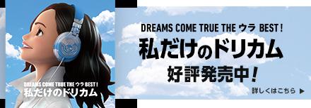 DREAMS COME TRUE THE ウラ BEST! 私だけのドリカム 好評発売中! 詳しくはこちら