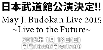 日本武道館公演決定!! May J. Budokan Live 2015~Live to the Future~ 2015年 1月 18日(日)開場:16:00/開演:17:00