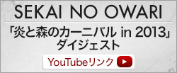 SEKAI NO OWARI「炎と森のカーニバル in 2013」ダイジェスト Youtubeリンク