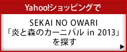 Yahoo!ショッピングでSEKAI NO OWARI「炎と森のカーニバル in 2013」を探す