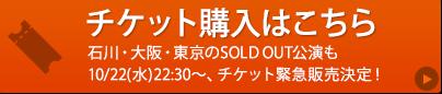 チケット購入はこちら 石川・大阪・東京のSOLD OUT公演も10/22(水)22:30~、チケット緊急販売決定!