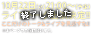 10月22日(水)21:00~(予定)ライブトーク出演決定!! ここだけのトーク&ライブを見逃すな!! ※本ページでご視聴頂けます。